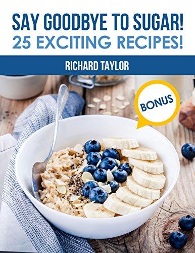 Say Goodbye to Sugar!: 25 Exciting Recipes! by Richard Taylor Taylor