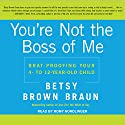 You're Not the Boss of Me: Brat-Proofing Your Four- to Twelve-Year-Old Child Audiobook by Betsy Brown Braun Narrated by Romy Nordlinger