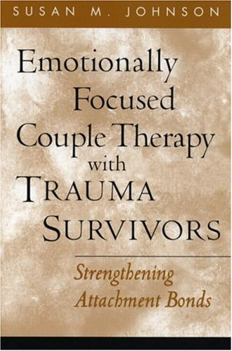 (Emotionally Focused Couple Therapy with Trauma Survivors: Strengthening Attachment Bonds (The Guilford Family Therapy Series))