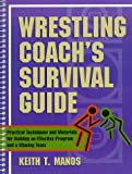 Wrestling Coachs Survival Guide: Practical Techniques and Materials for Building an Effective Program and a Winning Team
