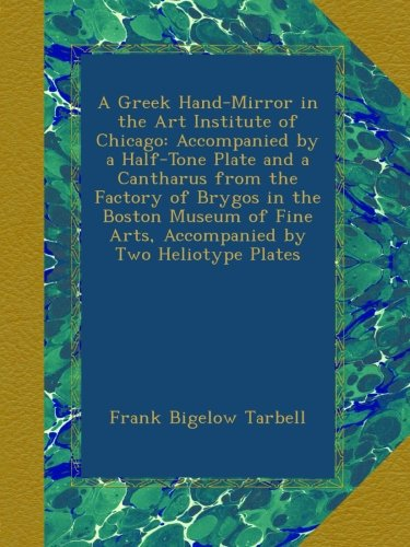 A Greek Hand-Mirror in the Art Institute of Chicago: Accompanied by a Half-Tone Plate and a Cantharus from the Factory of Brygos in the Boston Museum of Fine Arts, Accompanied by Two Heliotype Plates pdf
