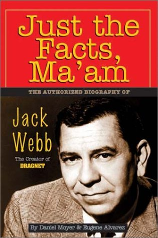 Just The Facts Ma'Am  The Authorized Biography Of Jack Webb  The Authorised Biography Of Jack Webb   Creator Of 'Dragnet'