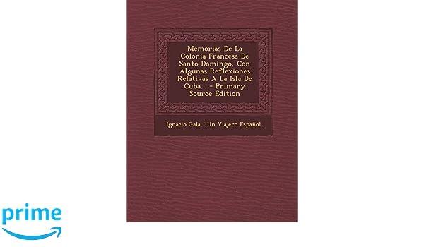 Memorias de La Colonia Francesa de Santo Domingo, Con Algunas Reflexiones Relativas a la Isla de Cuba... - Primary Source Edition: Amazon.es: Ignacio Gala, ...
