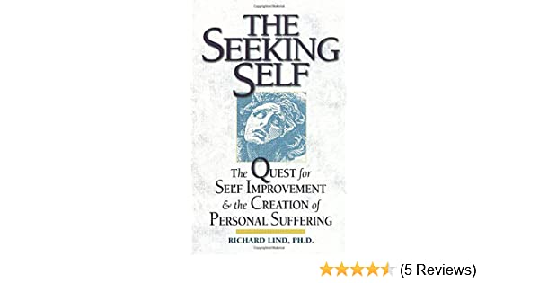 The Seeking Self The Quest For Self Improvement And The Creation Of Personal Suffering Lind Richard E 9781890482763 Amazon Com Books