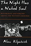 The Night Has a Naked Soul : Witchcraft and Sorcery among the Western Cherokee, Kilpatrick, Alan, 0815604718