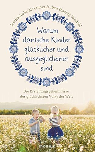 Warum dänische Kinder glücklicher und ausgeglichener sind: Die Erziehungsgeheimnisse des glücklichsten Volks der Welt (German Edition)