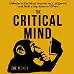 The Critical Mind: Make Better Decisions, Improve Your Judgment, and Think a Step Ahead of Others | Zoe McKey
