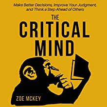 The Critical Mind: Make Better Decisions, Improve Your Judgment, and Think a Step Ahead of Others Audiobook by Zoe McKey Narrated by Anna Doyle