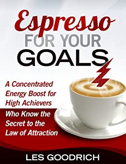 Espresso For Your Goals: A Concentrated Energy Boost for High Achievers Who Know the Secret to the Law Of Attraction (English Edition) de [Goodrich III, Les]