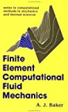 Finite Element Computational Fluid Mechanics, A. J. Baker, 1560322454
