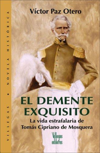 El demente exquisito: La vida estrafalaria de Tomas Cipriano de Mosquera (Villegas Novela Historica series) by Villegas Editores