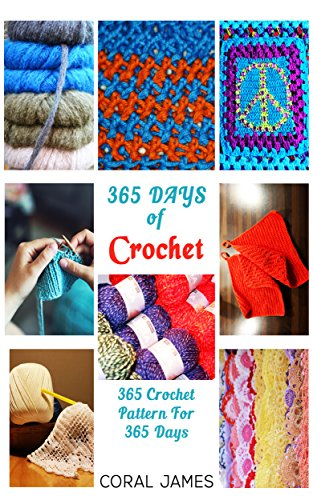Crochet  (Crochet Patterns, Crochet Books, Knitting Patterns): 365 Days of Crochet: 365 Crochet Patterns for 365 Days (Crochet, Crochet for Beginners, Crochet Afghans) by [James, Coral]