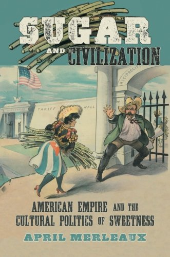 Sugar and Civilization: American Empire and the Cultural Politics of Sweetness