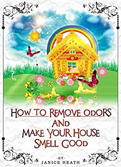how to remove odors and make your house smell good kindle edition by janice heath wendy jack. Black Bedroom Furniture Sets. Home Design Ideas