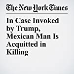 In Case Invoked by Trump, Mexican Man Is Acquitted in Killing | Matt Stevens,Thomas Fuller,Caitlin Dickerson