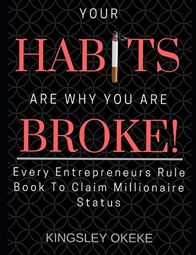 Read Online Your Habits Are Why You Are Broke!: Every Entrepreneurs Rule Book To Claim Millionaire Status pdf epub