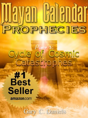 Mayan Calendar Prophecies| Part 3: Cycle of Cosmic Catastrophes by [Daniels, Gary C.]
