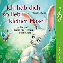 Ich hab dich so lieb, kleiner Hase! Lieder zum Kuscheln, Hopsen und Spielen Hörbuch von Ulrich Steier Gesprochen von: Ulrich Steier