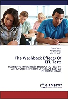 The Washback Effects Of EFL Tests: Investigating The Washback Effects Of EFL Tests: The Case Of Grade 12 Students Of Adet And Bahir Dar Preparatory Schools