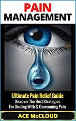 Pain Management: Ultimate Pain Relief Guide- Discover The Best Strategies For Dealing With & Overcoming Pain (Pain Management, Pain Relief, Chronic Pain ... Pain Treatment, Joint Pain, Treating Pain)