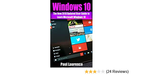 Windows 10: The New 2018 Updated User Guide to Learn Microsoft Windows 10