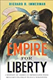 Empire for Liberty : A History of American Imperialism from Benjamin Franklin to Paul Wolfowitz, Immerman, Richard H., 069112762X