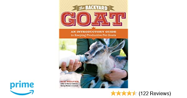 The Backyard Goat: An Introductory Guide to Keeping and