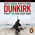Dunkirk: Fight to the Last Man Audiobook by Hugh Sebag-Montefiore Narrated by Roy McMillan