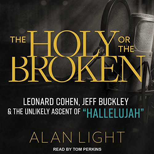 The Holy or the Broken: Leonard Cohen, Jeff Buckley, and the Unlikely Ascent of''Hallelujah''
