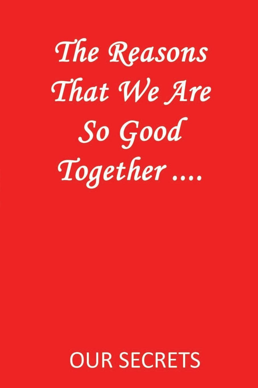 The Reasons That We Are So Good Together     : OUR SECRETS