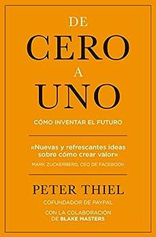 De cero a uno: Cómo inventar el futuro de [Thiel, Peter]