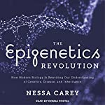 The Epigenetics Revolution: How Modern Biology Is Rewriting Our Understanding of Genetics, Disease, and Inheritance | Nessa Carey