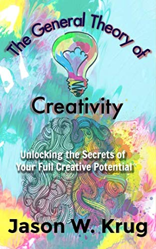 The General Theory of Creativity: Unlocking the Secrets of Your Full Creative Potential