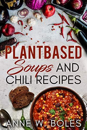 Plant Based Soups and Chili Recipes: Beginner's Cookbook to Healthy Plant-Based Eating by Anne  W Boles