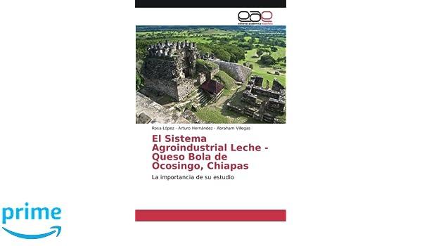 El Sistema Agroindustrial Leche - Queso Bola de Ocosingo, Chiapas: La importancia de su estudio (Spanish Edition): Rosa Lopez, Arturo Hernandez, ...