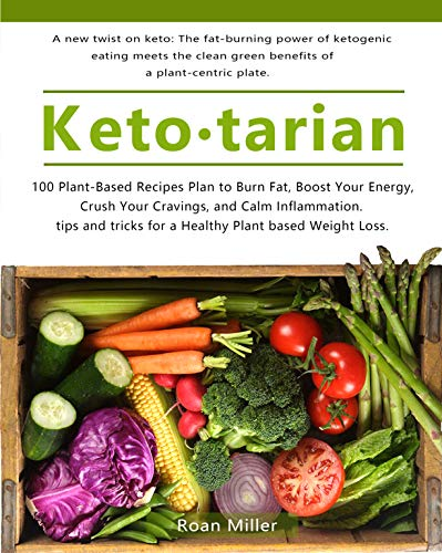 KETOTARIAN: 100 Plant-Based Recipes Plan to Burn Fat, Boost Your Energy, Crush Your Cravings, and Calm Inflammation. tips and tricks for a Healthy Plant based Weight Loss. by Roan Miller