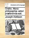 Oratio Nova Philosophia Veteri Præferenda Est, Joseph Addison, 1170467539