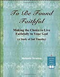 To Be Found Faithful: Making the Choice to Live Faithfully to Your God (A Study of 2nd Timothy)