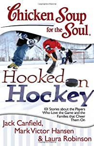 Chicken Soup for the Soul: Hooked on Hockey: 101 Stories about the Players Who Love the Game and the Families that Cheer Them On by Chicken Soup for the Soul