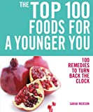The Top 100 Foods for a Younger You: 100 Remedies to Turn Back the Clock (The Top 100 Recipes Series)