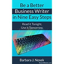Be a Better Business Writer in Nine Easy Steps: Read it tonight. Use it tomorrow.