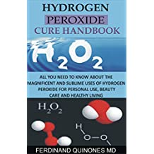 HYDROGEN PEROXIDE CURE HANDBOOK: All you need to know about the magnificent and sublime uses of hydrogen peroxide for personal use, beauty care and healthy living