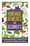 Homemade Remedies For Beginners - Use of Homemade Remedies To Heal And Protect Yourself Naturally Without Prescriptions (Homemade Remedies For ... Remedies, Remedies To Heal And Protect)