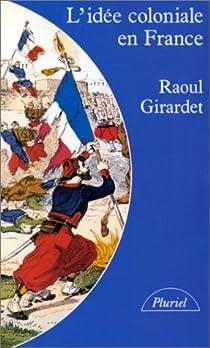 L'idée coloniale en France : De 1871 à 1962 par Girardet