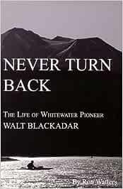 Never Turn Back: Life of Whitewater Pioneer Walt Blackadar ...