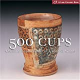 500 Cups: Ceramic Explorations of Utility & Grace (A Lake Ceramics Book)