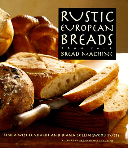 Rustic European Breads: From Your Bread Machine by Linda West Eckhardt, Diana Collingwood Butts