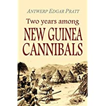 Two Years Among New Guinea Cannibals:  A Naturalist's Sojourn Among the Aborigines of Unexplored New Guinea (1906)