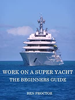 WORK ON A SUPER YACHT: THE BEGINNERS GUIDE by [Proctor, Ben]