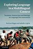 Exploring Language in a Multilingual Context : Variation, Interaction and Ideology in Language Documentation, Migge, Bettina and Léglise, Isabelle, 0521195551